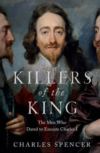 Charles Spencer Killers Of The King The Men Who Dared To Execute Charles I