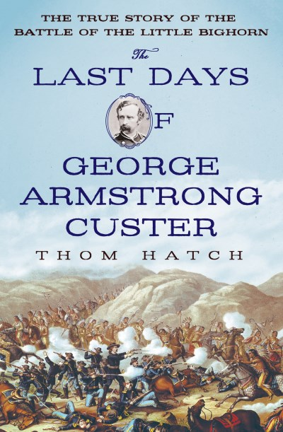 Thom Hatch The Last Days Of George Armstrong Custer The True Story Of The Battle Of The Little Bighor