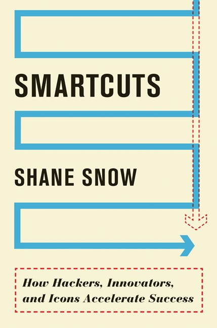 Shane Snow Smartcuts How Hackers Innovators And Icons Accelerate Suc