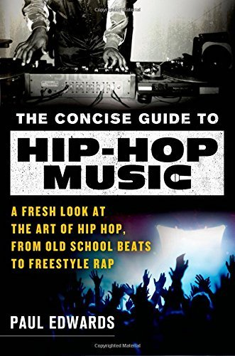 Paul Edwards The Concise Guide To Hip Hop Music A Fresh Look At The Art Of Hip Hop From Old Scho