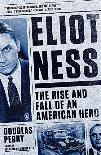 Douglas Perry Eliot Ness The Rise And Fall Of An American Hero