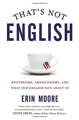 Erin Moore That's Not English Britishisms Americanisms And What Our English S