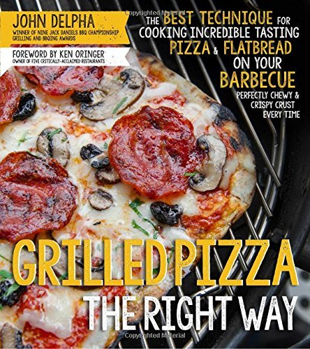 John Delpha Grilled Pizza The Right Way The Best Technique For Cooking Incredible Tasting