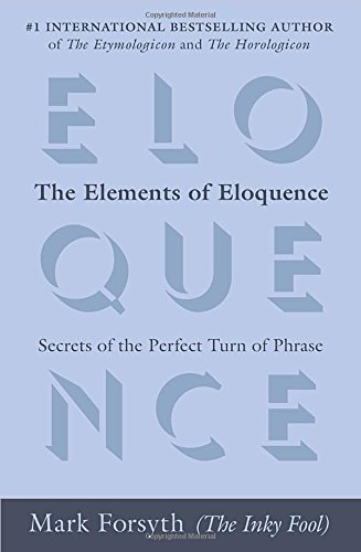 Mark Forsyth The Elements Of Eloquence Secrets Of The Perfect Turn Of Phrase