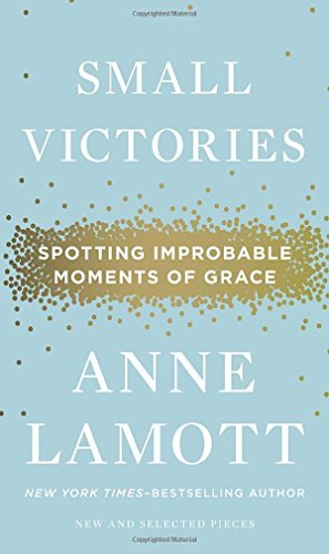 Anne Lamott Small Victories Spotting Improbable Moments Of Grace