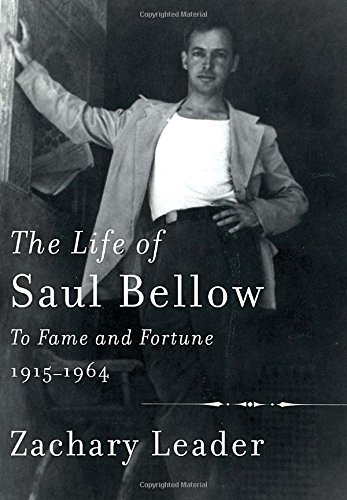 Zachary Leader The Life Of Saul Bellow To Fame And Fortune 1915 1964