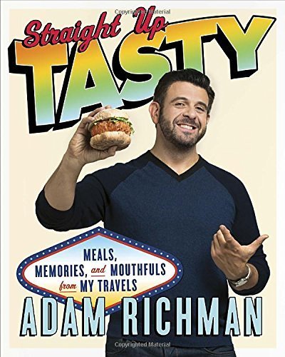 Adam Richman Straight Up Tasty Meals Memories And Mouthfuls From My Travels