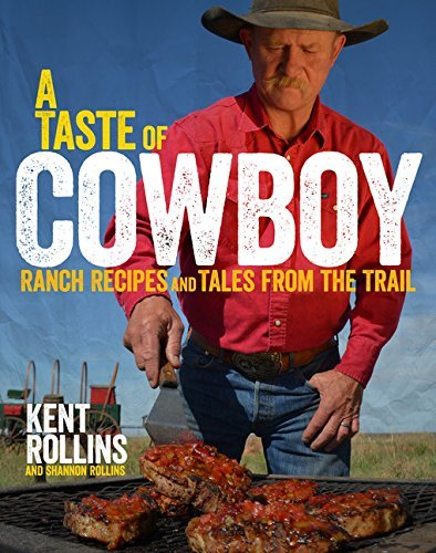 Kent Rollins A Taste Of Cowboy Ranch Recipes And Tales From The Trail