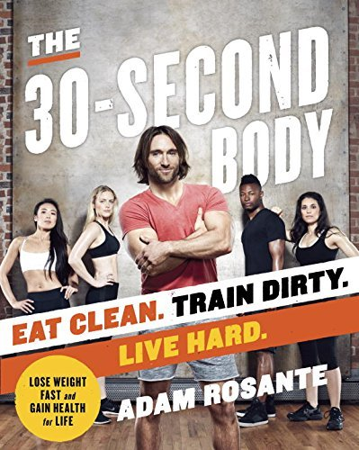 Adam Rosante The 30 Second Body Eat Clean. Train Dirty. Live Hard.