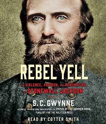 S. C. Gwynne Rebel Yell The Violence Passion And Redemption Of Stonewall