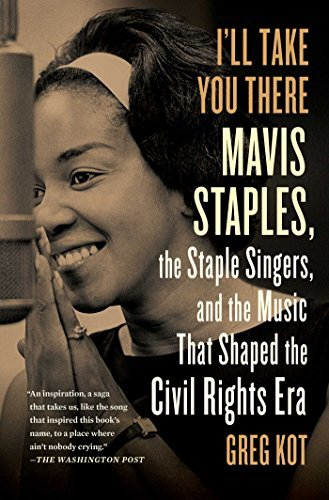 Greg Kot I'll Take You There Mavis Staples The Staple Singers And The March