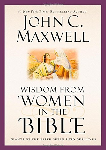 John C. Maxwell Wisdom From Women In The Bible Giants Of The Faith Speak Into Our Lives