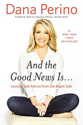 Dana Perino And The Good News Is... Lessons And Advice From The Bright Side
