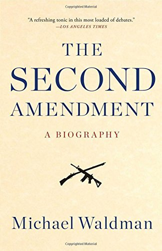 Michael Waldman The Second Amendment A Biography