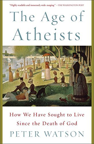 Peter Watson The Age Of Atheists How We Have Sought To Live Since The Death Of God