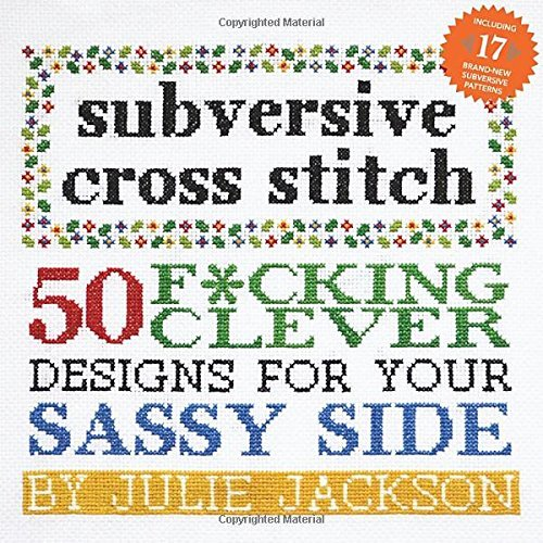 Julie Jackson Subversive Cross Stitch 50 F*cking Clever Designs For Your Sassy Side 0010 Edition;