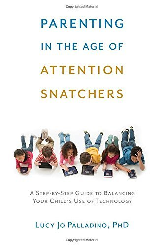 Lucy Jo Palladino Parenting In The Age Of Attention Snatchers A Step By Step Guide To Balancing Your Child's Us