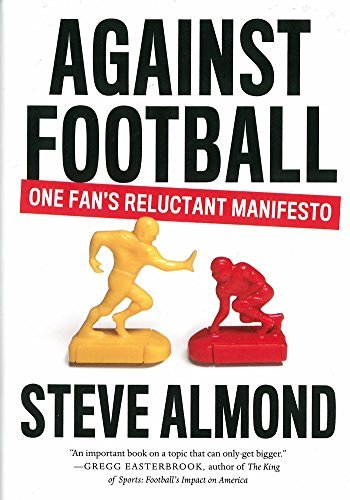 Steve Almond Against Football One Fan's Reluctant Manifesto