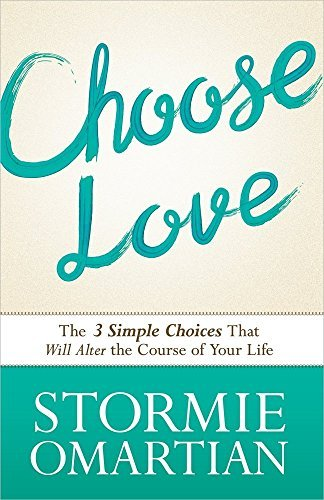 Stormie Omartian Choose Love The Three Simple Choices That Will Alter The Cour