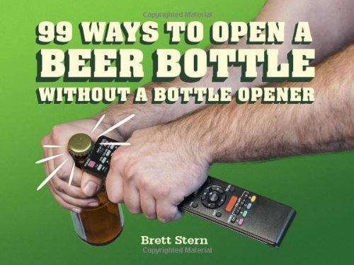 Brett Stern 99 Ways To Open A Beer Bottle Without A Bottle Ope