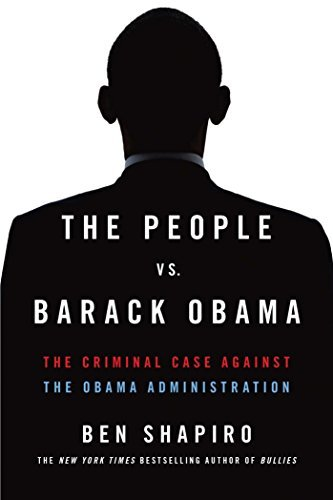 Ben Shapiro The People Vs. Barack Obama The Criminal Case Against The Obama Administratio