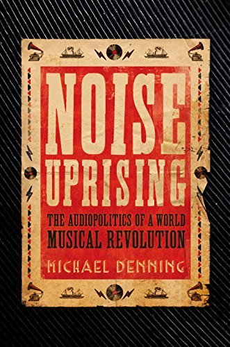 Michael Denning Noise Uprising The Audiopolitics Of A World Musical Revolution
