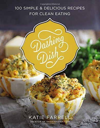 Katie Farrell Dashing Dish 100 Simple And Delicious Recipes For Clean Eating