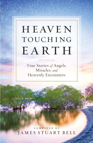 James Stuart Bell Heaven Touching Earth True Stories Of Angels Miracles And Heavenly En