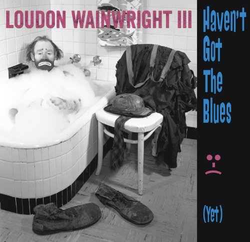 Loudon Wainwright Iii Haven't Got The Blues (yet)