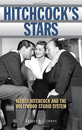 Lesley L. Coffin Hitchcock's Stars Alfred Hitchcock And The Hollywood Studio System