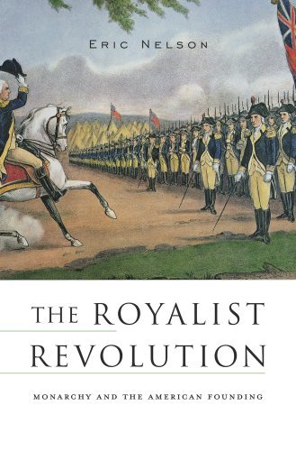Eric Nelson The Royalist Revolution Monarchy And The American Founding