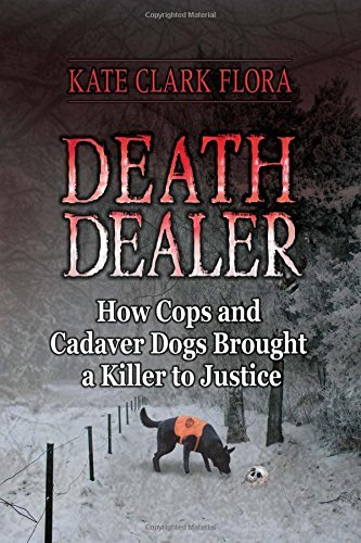 Kate Clark Flora Death Dealer How Cops And Cadaver Dogs Brought A Killer To Jus