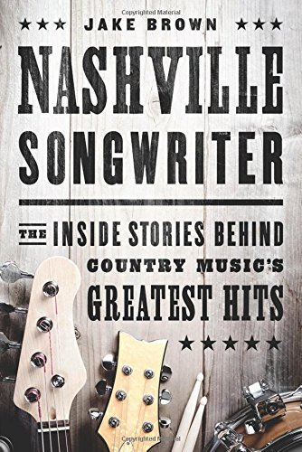 Jake Brown Nashville Songwriter The Inside Stories Behind Country Music's Greates