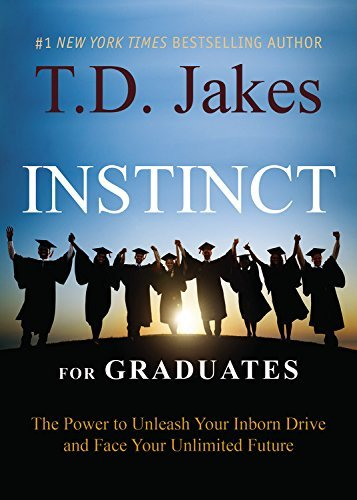 T. D. Jakes Instinct For Graduates The Power To Unleash Your Inborn Drive And Face Y