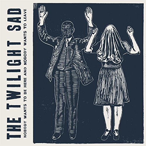 Twilight Sad Nobody Wants To Be Here & Nobody Wants To Leave Nobody Wants To Be Here & Nobody Wants To Leave