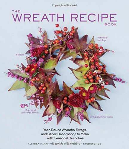 Alethea Harampolis The Wreath Recipe Book Year Round Wreaths Swags And Other Decorations