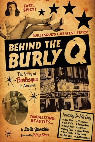 Leslie Zemeckis Behind The Burly Q The Story Of Burlesque In America