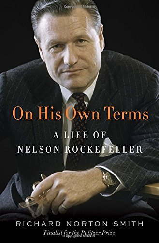 Richard Norton Smith On His Own Terms A Life Of Nelson Rockefeller