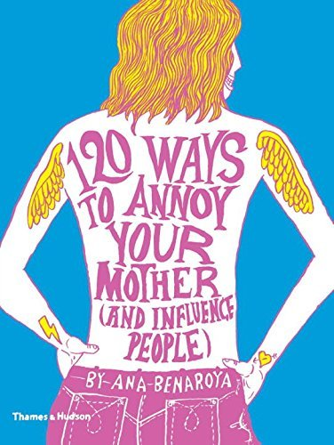 Ana Benaroya 120 Ways To Annoy Your Mother (and Influence Peopl