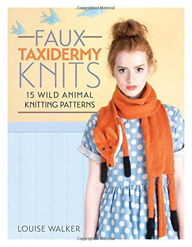 Louise Walker Faux Taxidermy Knits 15 Wild Animal Knitting Patterns