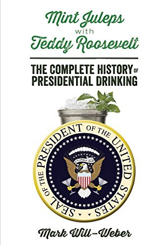 Mark Will Weber Mint Juleps With Teddy Roosevelt The Complete History Of Presidential Drinking