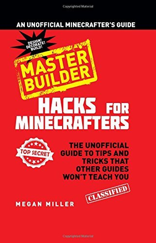 Megan Miller Hacks For Minecrafters Master Builder The Unofficial Guide To Tips And