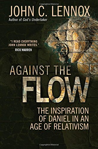 John Lennox Against The Flow The Inspiration Of Daniel In An Age Of Relativism Revised