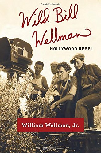 William Wellman Wild Bill Wellman Hollywood Rebel