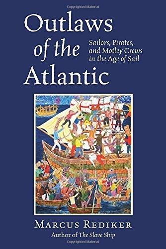 Marcus Rediker Outlaws Of The Atlantic Sailors Pirates And Motley Crews In The Age Of
