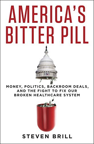 Steven Brill America's Bitter Pill Money Politics Backroom Deals And The Fight To