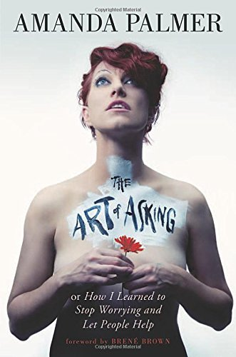 Amanda Palmer The Art Of Asking How I Learned To Stop Worrying And Let People Hel