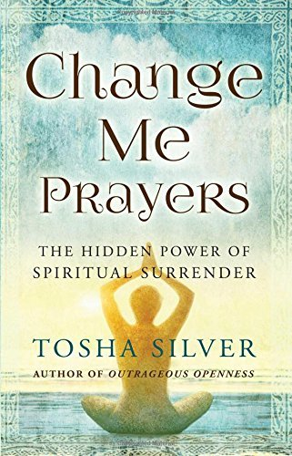 Tosha Silver Change Me Prayers The Hidden Power Of Spiritual Surrender