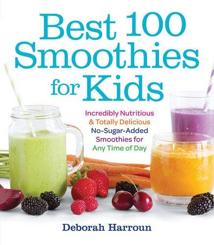 Deborah Harroun Best 100 Smoothies For Kids Incredibly Nutritious And Totally Delicious No Su