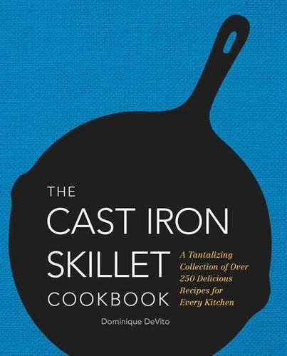 Dominique De Vito The Cast Iron Skillet Cookbook A Tantalizing Collection Of Over 250 Delicious Recipes For Every Kitchen